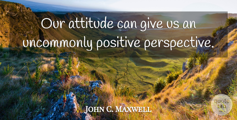 John C. Maxwell Quote About Attitude, Perspective, Stay Positive: Our Attitude Can Give Us...