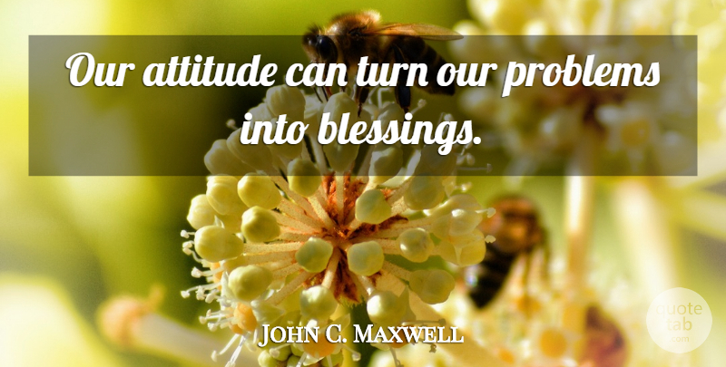 John C. Maxwell Quote About Attitude, Blessing, Stay Positive: Our Attitude Can Turn Our...
