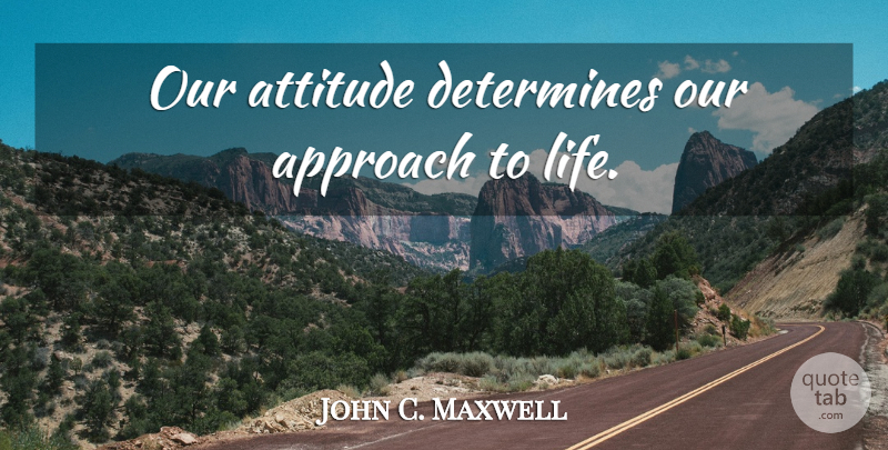 John C. Maxwell Quote About Attitude, Stay Positive, Approach: Our Attitude Determines Our Approach...
