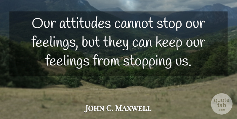 John C. Maxwell Quote About Attitude, Feelings, Stopping: Our Attitudes Cannot Stop Our...
