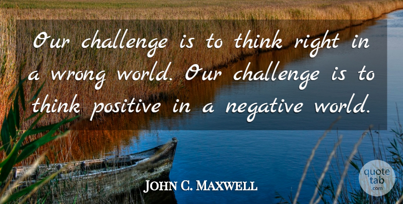 John C. Maxwell Quote About Thinking, Stay Positive, Challenges: Our Challenge Is To Think...