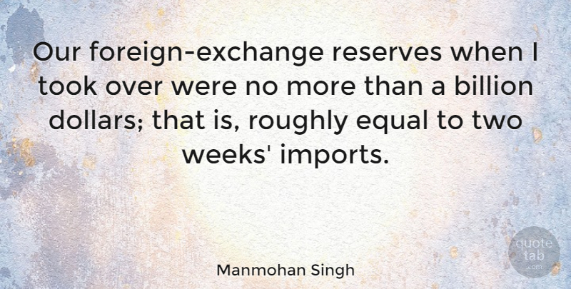 Manmohan Singh Quote About Billion, Roughly, Took: Our Foreign Exchange Reserves When...