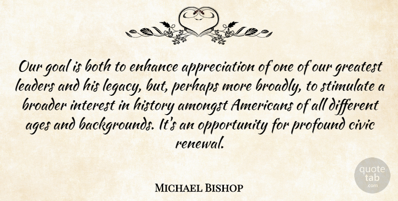 Michael Bishop Quote About Ages, Amongst, Appreciation, Both, Broader: Our Goal Is Both To...