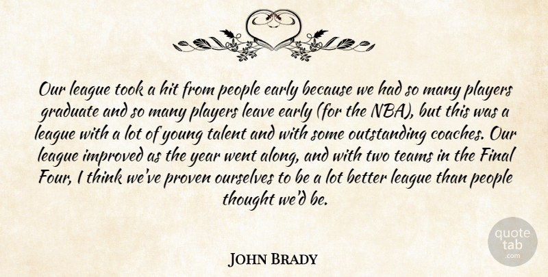 John Brady Quote About Early, Final, Graduate, Hit, Improved: Our League Took A Hit...