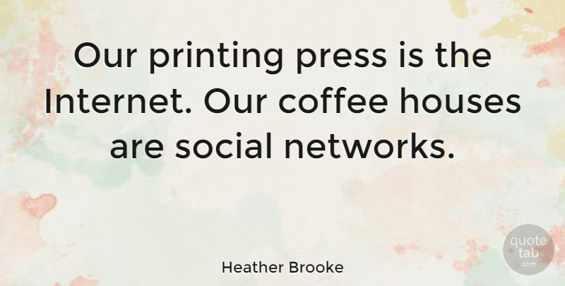 Heather Brooke Quote About Houses, Press, Printing: Our Printing Press Is The...