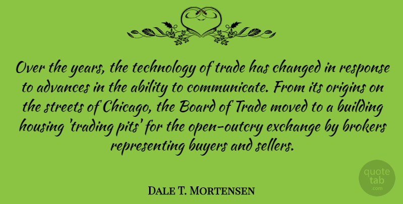 Dale T. Mortensen Quote About Ability, Advances, Board, Building, Buyers: Over The Years The Technology...