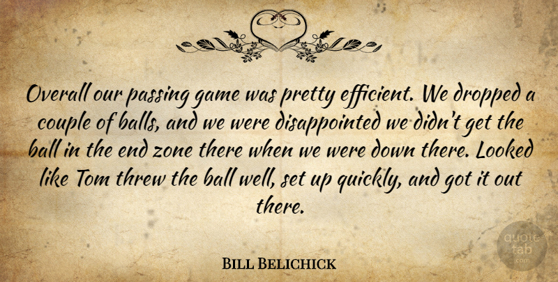 Bill Belichick Quote About Ball, Couple, Dropped, Game, Looked: Overall Our Passing Game Was...