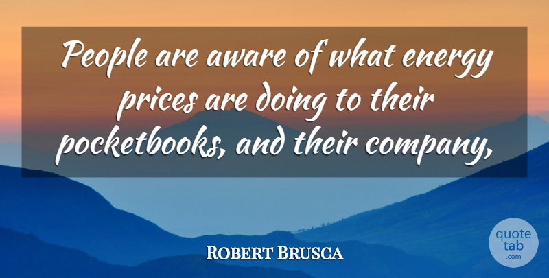 Robert Brusca Quote About Aware, Energy, People, Prices: People Are Aware Of What...