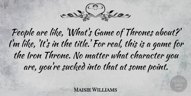 Maisie Williams Quote About Real, Character, Games: People Are Like Whats Game...