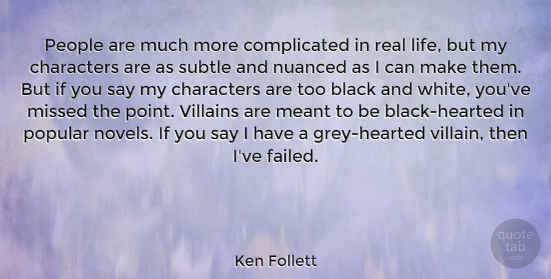 Ken Follett Quote About Characters, Life, Meant, Missed, People: People Are Much More Complicated...