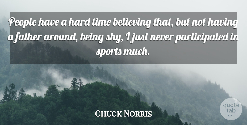 Chuck Norris Quote About Sports, Father, Believe: People Have A Hard Time...