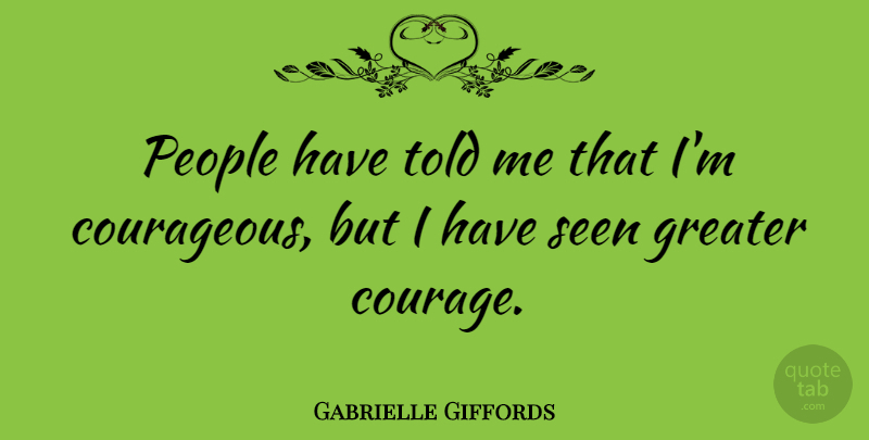 Gabrielle Giffords Quote About Courage, Greater, People: People Have Told Me That...