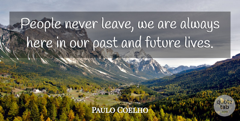 Paulo Coelho Quote About Past, People, Our Past: People Never Leave We Are...