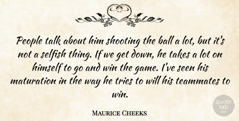 Maurice Cheeks Quote About Ball, Himself, People, Seen, Selfish: People Talk About Him Shooting...