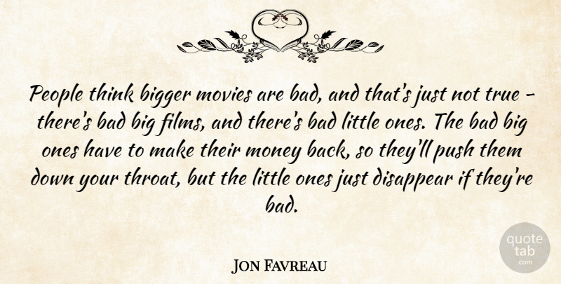 Jon Favreau Quote About Bad, Bigger, Disappear, Money, Movies: People Think Bigger Movies Are...