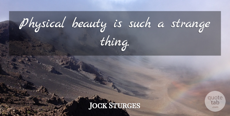 Jock Sturges Quote About Strange, Physical Beauty, Strange Things: Physical Beauty Is Such A...