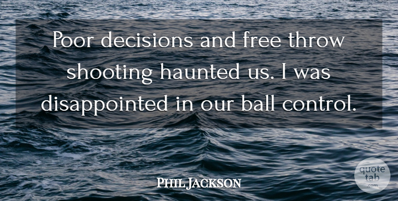 Phil Jackson Quote About Ball, Decisions, Free, Haunted, Poor: Poor Decisions And Free Throw...
