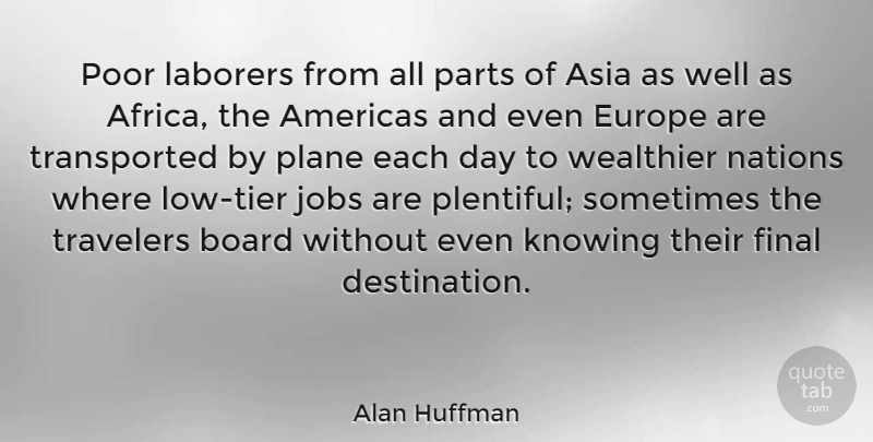 Alan Huffman Quote About Americas, Asia, Board, Europe, Final: Poor Laborers From All Parts...
