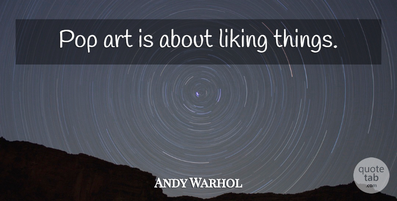Andy Warhol Quote About Art, Pops, Pop Art: Pop Art Is About Liking...