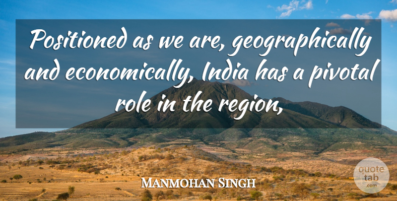 Manmohan Singh Quote About Economy And Economics, India, Pivotal, Role: Positioned As We Are Geographically...