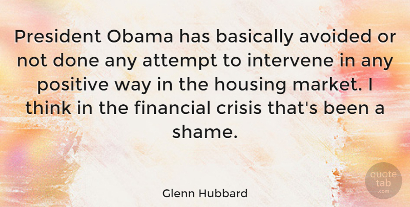 Glenn Hubbard Quote About Attempt, Avoided, Basically, Housing, Intervene: President Obama Has Basically Avoided...