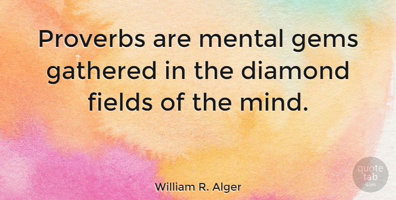 William R. Alger Quote About Gathered, Gems, Proverbs: Proverbs Are Mental Gems Gathered...