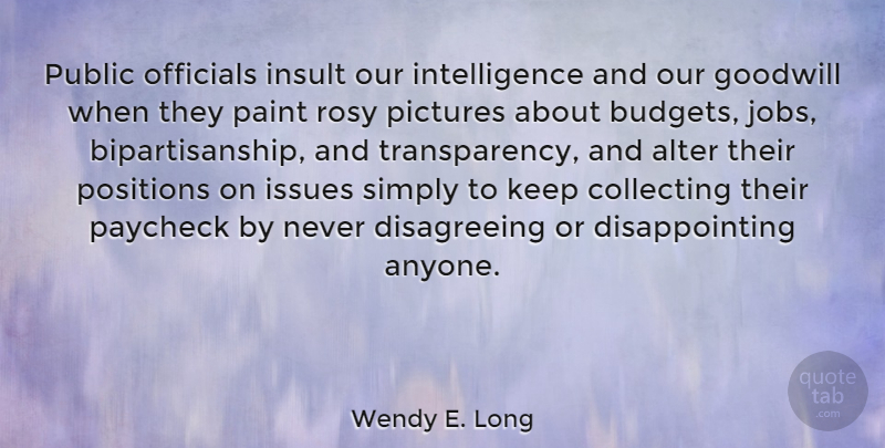 Wendy E. Long Quote About Alter, Collecting, Goodwill, Intelligence, Issues: Public Officials Insult Our Intelligence...
