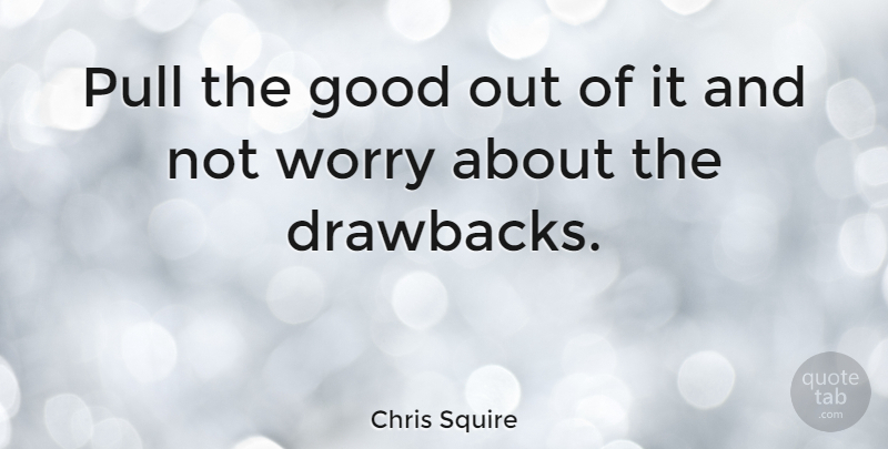 Chris Squire Quote About British Musician, Good, Pull: Pull The Good Out Of...