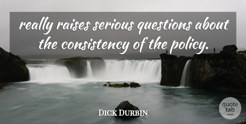 Dick Durbin Quote About Consistency, Questions, Raises, Serious: Really Raises Serious Questions About...