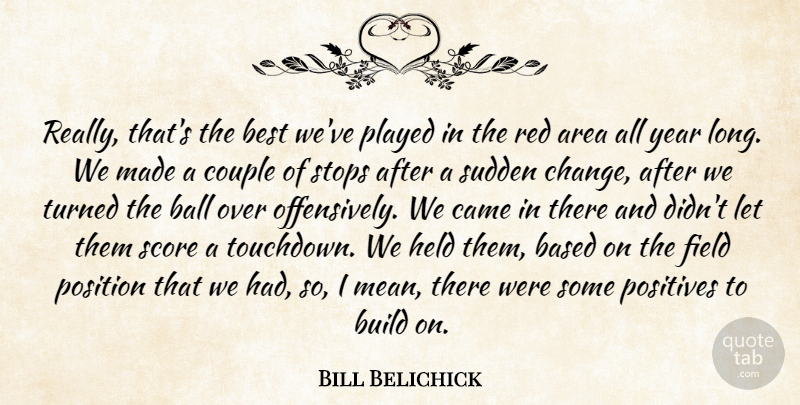 Bill Belichick Quote About Area, Ball, Based, Best, Build: Really Thats The Best Weve...
