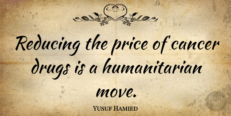 Yusuf Hamied Quote About Cancer, Moving, Drug: Reducing The Price Of Cancer...
