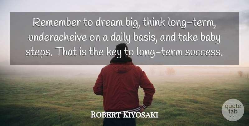 Robert Kiyosaki Quote About Baby, Daily, Dream, Key, Remember: Remember To Dream Big Think...