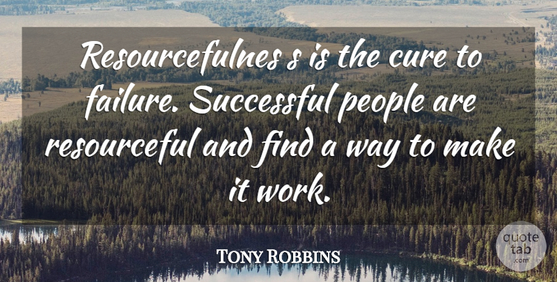 Tony Robbins Quote About Successful, People, Way: Resourcefulnes S Is The Cure...