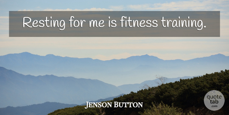 Jenson Button Quote About Training, Fitness Training: Resting For Me Is Fitness...