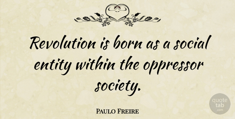 Paulo Freire Quote About Revolution, Social, Entity: Revolution Is Born As A...