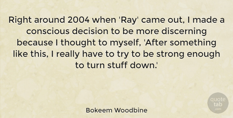 Bokeem Woodbine Quote About Came, Conscious, Decision, Discerning, Strong: Right Around 2004 When Ray...