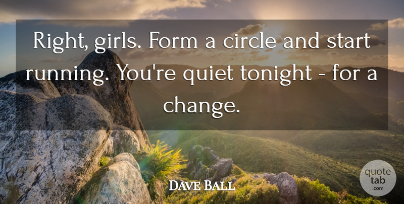 Dave Ball Quote About Circle, Form, Quiet, Start, Tonight: Right Girls Form A Circle...