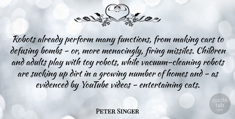 Peter Singer Quote About Bombs, Children, Dirt, Firing, Homes: Robots Already Perform Many Functions...