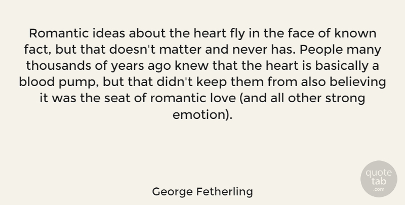 George Fetherling Quote About Basically, Believing, Blood, Face, Fly: Romantic Ideas About The Heart...