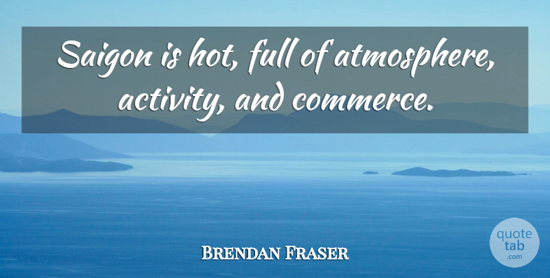 Brendan Fraser Quote About Atmosphere, Hot, Saigon: Saigon Is Hot Full Of...