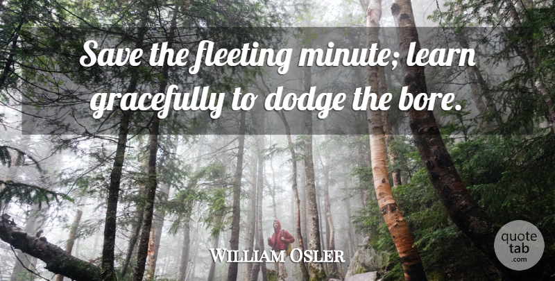 William Osler Quote About Dodge, Fleeting, Minutes: Save The Fleeting Minute Learn...