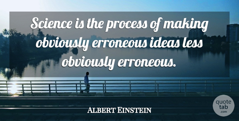 Albert Einstein Quote About Ideas, Process: Science Is The Process Of...