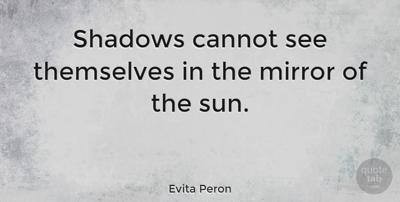 Evita Peron Quote About Mirrors, Shadow, Sun: Shadows Cannot See Themselves In...