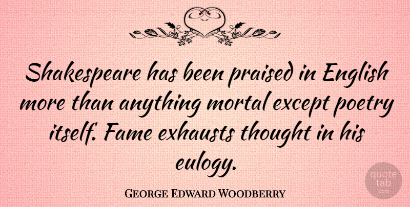 George Edward Woodberry Quote About Eulogy, Fame, Mortals: Shakespeare Has Been Praised In...