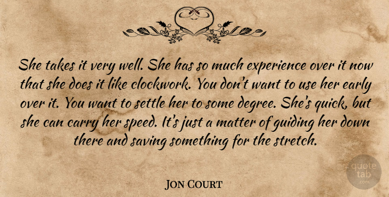Jon Court Quote About Carry, Early, Experience, Guiding, Matter: She Takes It Very Well...