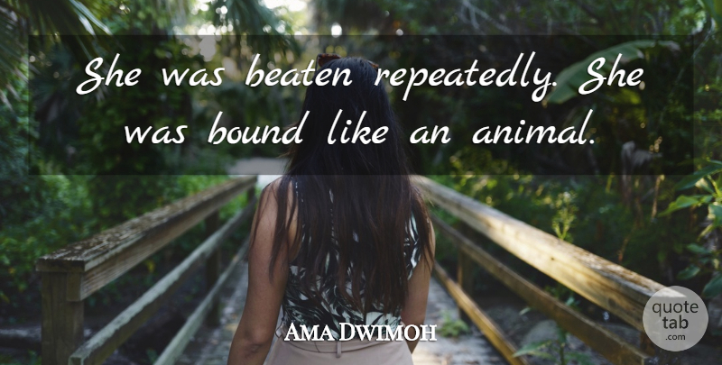 Ama Dwimoh Quote About Beaten, Bound: She Was Beaten Repeatedly She...