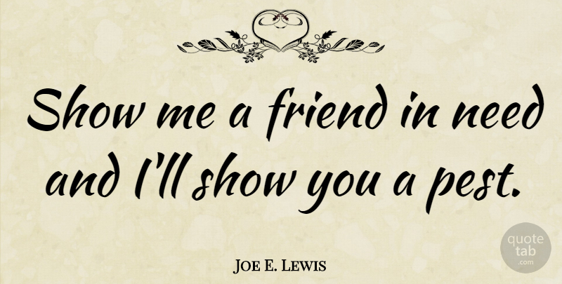 Joe E. Lewis Quote About Friendship, Pests, Needs: Show Me A Friend In...