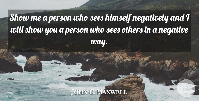 John C. Maxwell Quote About Stay Positive, Way, Negative: Show Me A Person Who...