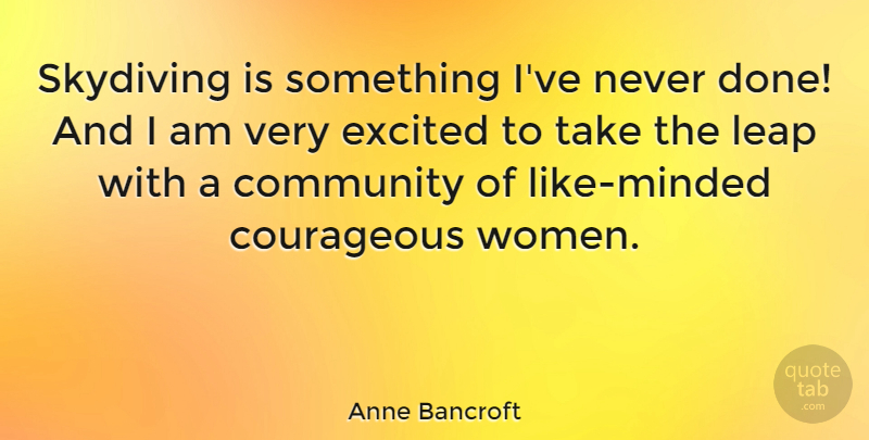 Anne Bancroft Quote About Community, Done, Courageous: Skydiving Is Something Ive Never...