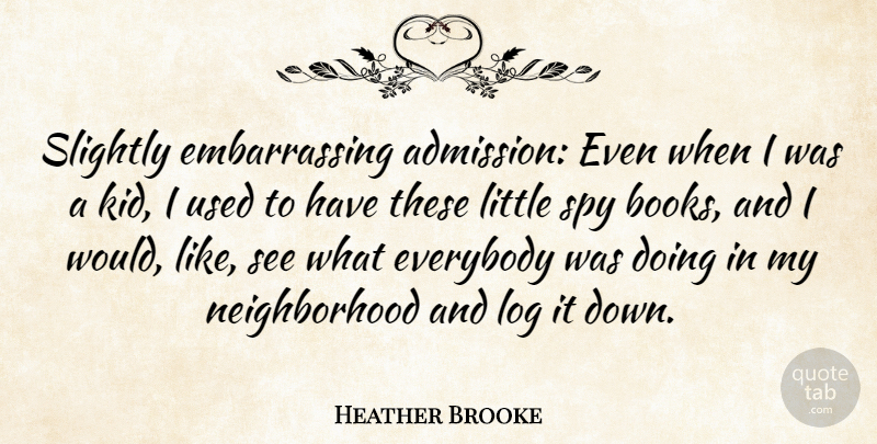 Heather Brooke Quote About Everybody, Log, Slightly: Slightly Embarrassing Admission Even When...